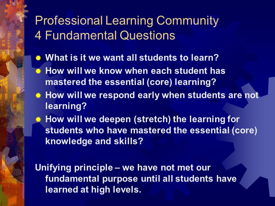 Professional Learning Community 4 Fundamental Questions  What is it we want all students to learn.