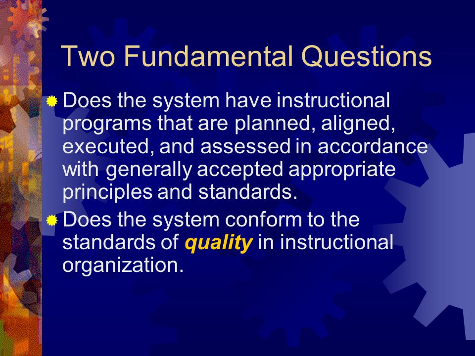 Two Fundamental Questions  Does the system have instructional programs that are planned, aligned, executed, and assessed in accordance with generally accepted appropriate principles and standards.