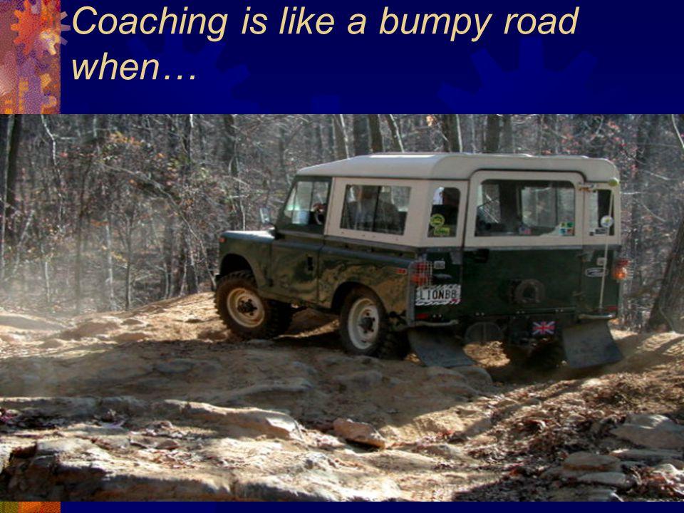 Coaching is like a bumpy road when…
