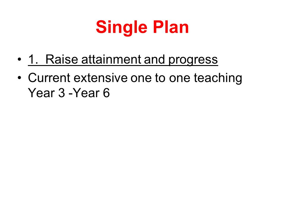 Single Plan 1. Raise attainment and progress Current extensive one to one teaching Year 3 -Year 6