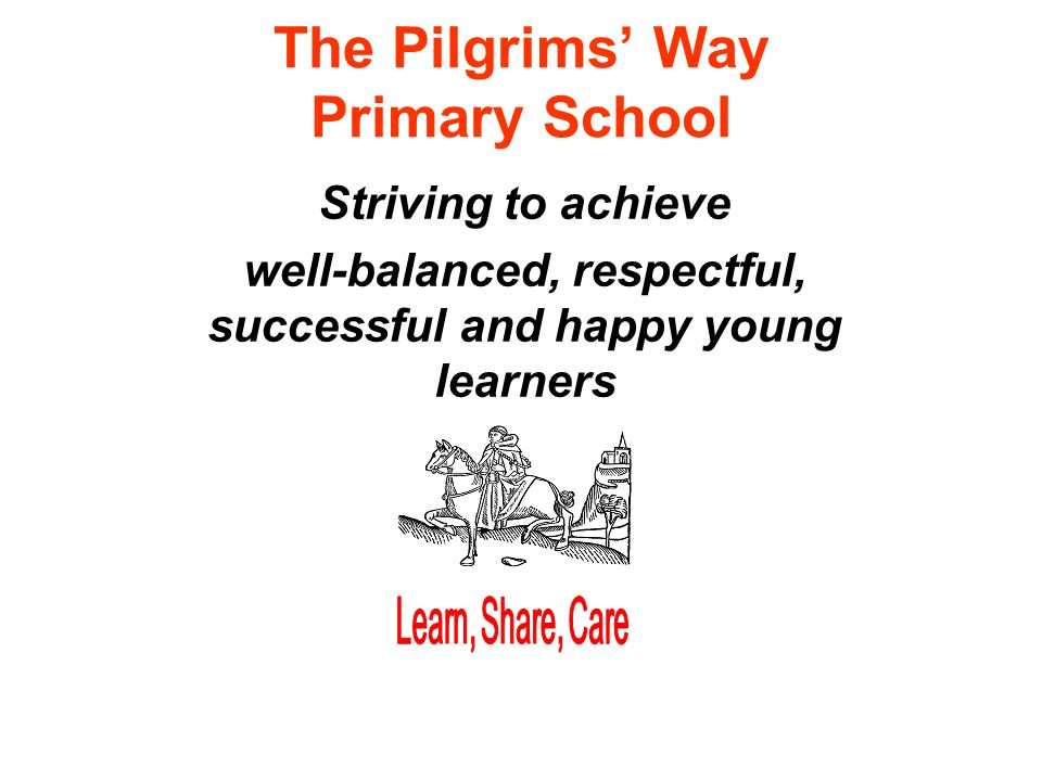 The Pilgrims' Way Primary School Striving to achieve well-balanced, respectful, successful and happy young learners