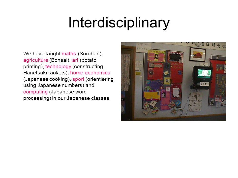 Interdisciplinary We have taught maths (Soroban), agriculture (Bonsai), art (potato printing), technology (constructing Hanetsuki rackets), home econo