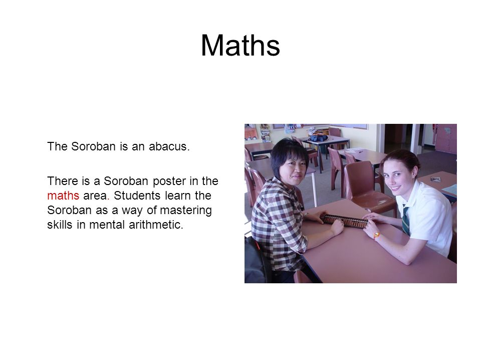 Maths The Soroban is an abacus. There is a Soroban poster in the maths area. Students learn the Soroban as a way of mastering skills in mental arithme
