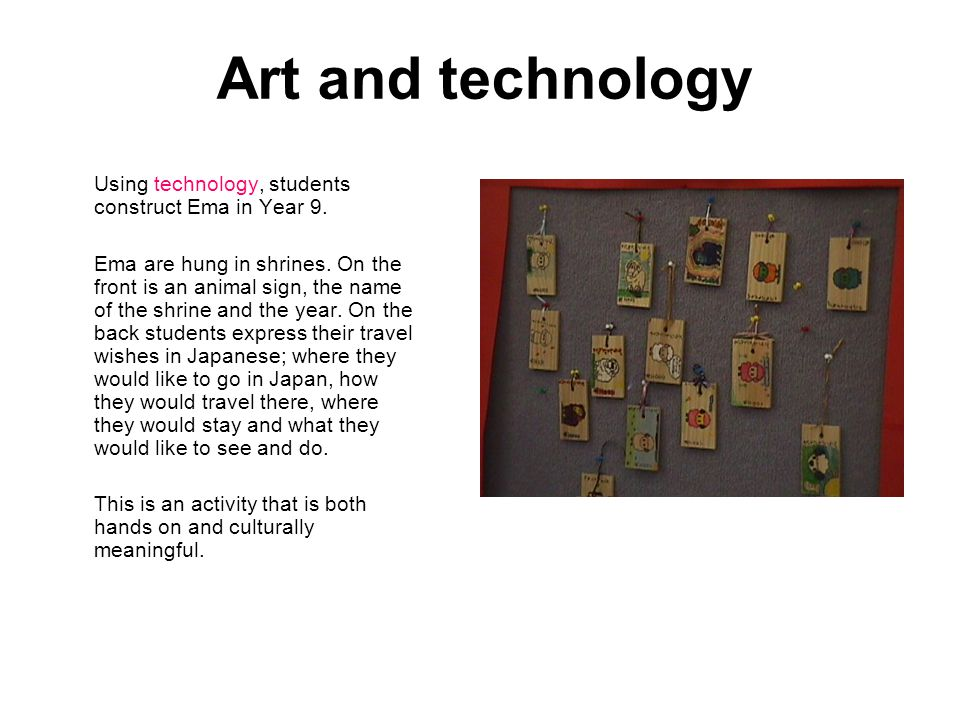 Art and technology Using technology, students construct Ema in Year 9. Ema are hung in shrines. On the front is an animal sign, the name of the shrine