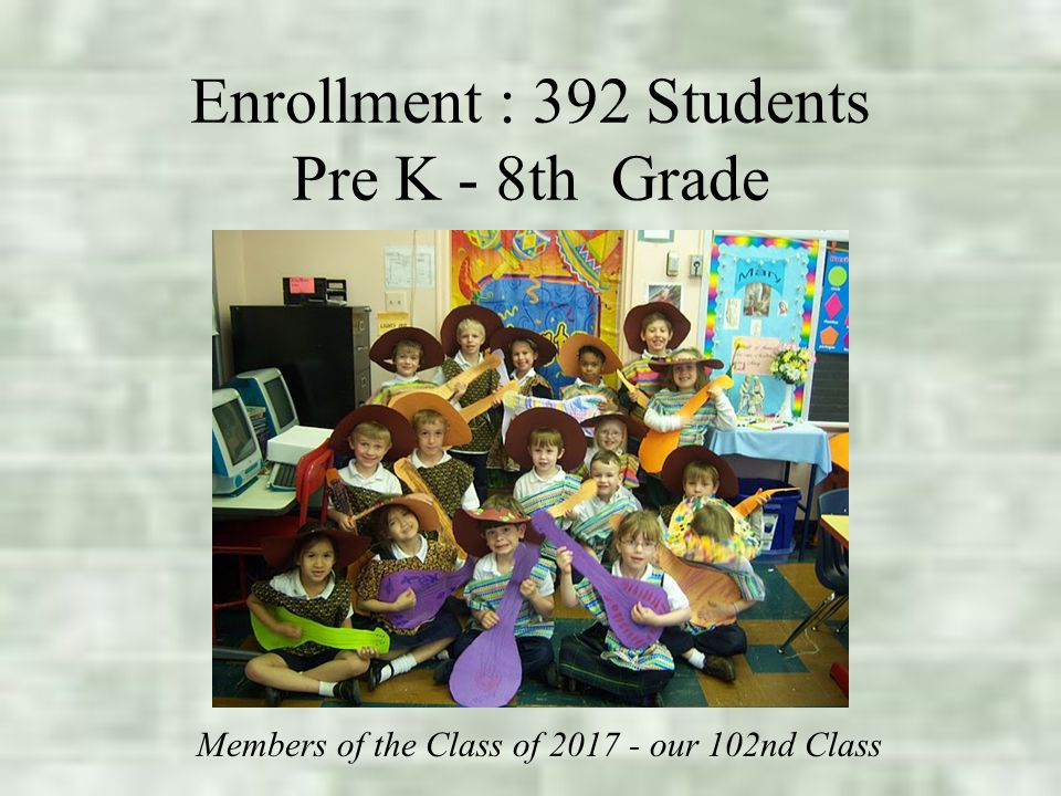 Enrollment : 392 Students Pre K - 8th Grade Average Class Size - 20 Members of the Class of 2017 - our 102nd Class