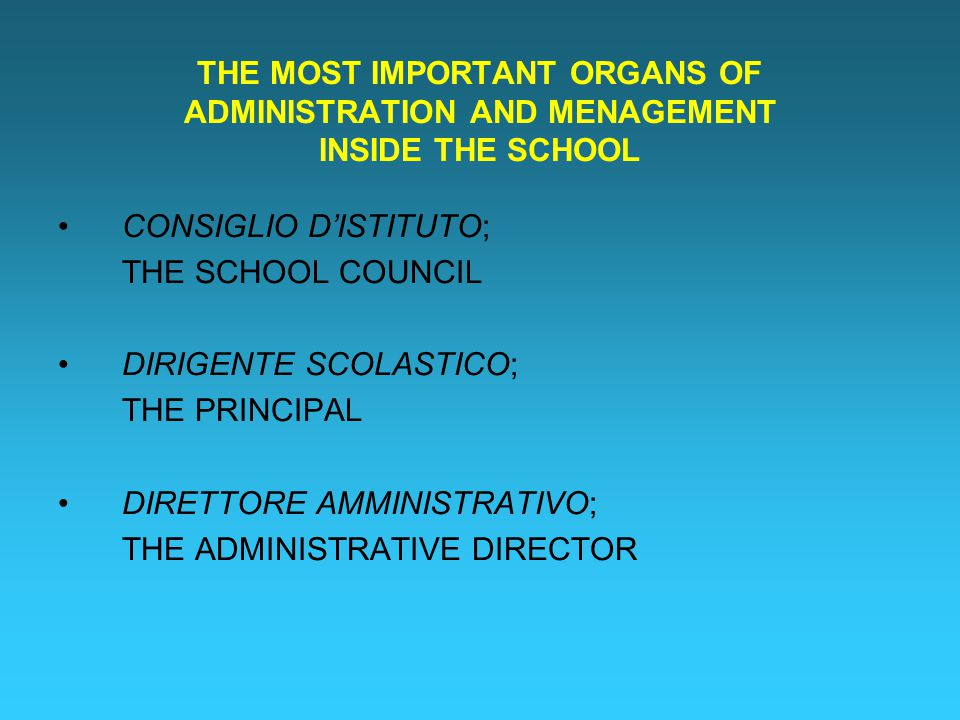 THE MOST IMPORTANT ORGANS OF ADMINISTRATION AND MENAGEMENT INSIDE THE SCHOOL CONSIGLIO D'ISTITUTO; THE SCHOOL COUNCIL DIRIGENTE SCOLASTICO; THE PRINCIPAL DIRETTORE AMMINISTRATIVO; THE ADMINISTRATIVE DIRECTOR