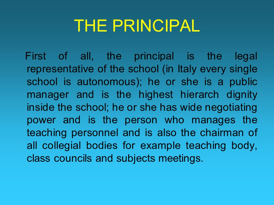 THE PRINCIPAL First of all, the principal is the legal representative of the school (in Italy every single school is autonomous); he or she is a public manager and is the highest hierarch dignity inside the school; he or she has wide negotiating power and is the person who manages the teaching personnel and is also the chairman of all collegial bodies for example teaching body, class councils and subjects meetings.