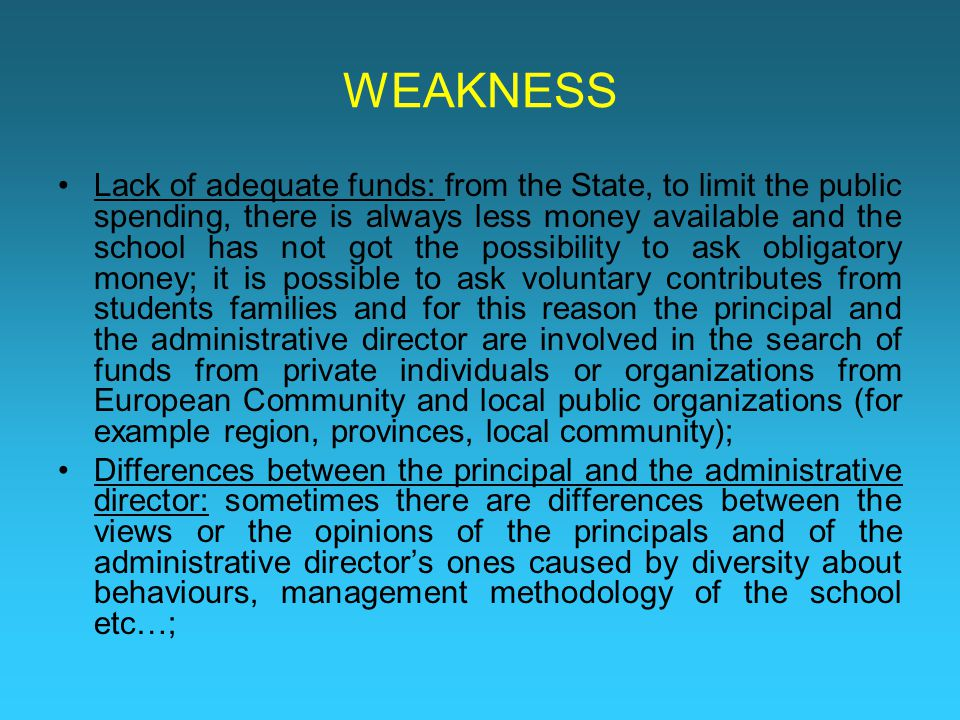 WEAKNESS Lack of adequate funds: from the State, to limit the public spending, there is always less money available and the school has not got the possibility to ask obligatory money; it is possible to ask voluntary contributes from students families and for this reason the principal and the administrative director are involved in the search of funds from private individuals or organizations from European Community and local public organizations (for example region, provinces, local community); Differences between the principal and the administrative director: sometimes there are differences between the views or the opinions of the principals and of the administrative director's ones caused by diversity about behaviours, management methodology of the school etc…;
