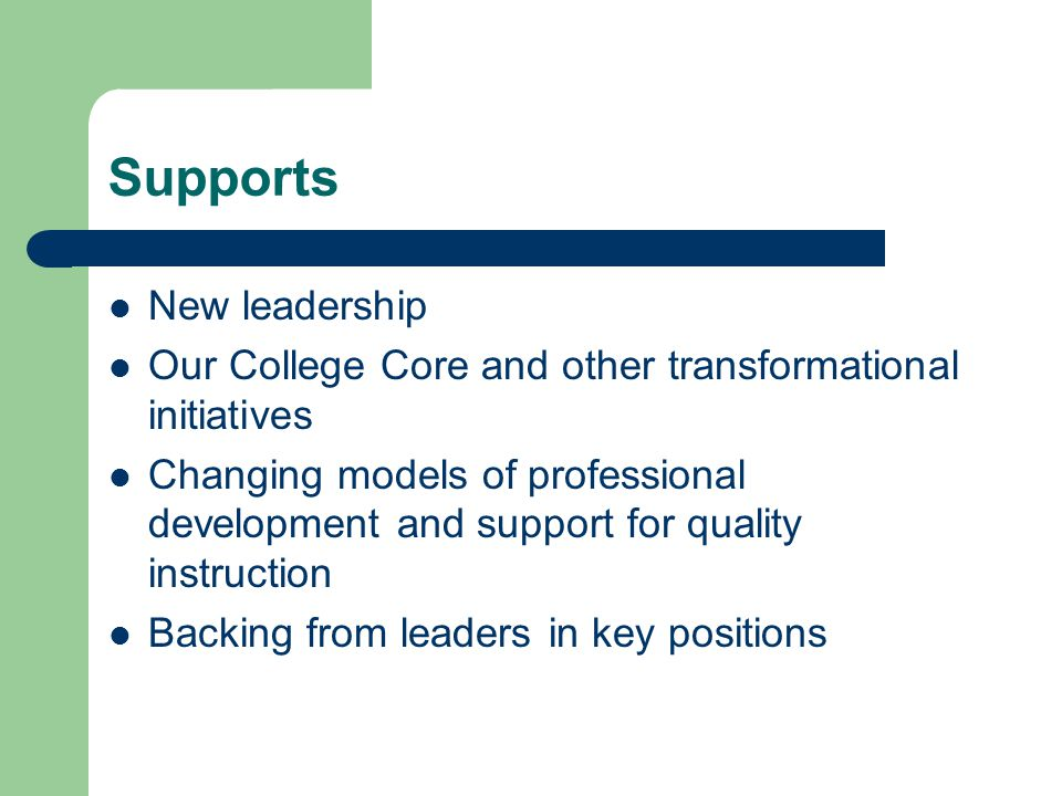 Supports New leadership Our College Core and other transformational initiatives Changing models of professional development and support for quality instruction Backing from leaders in key positions