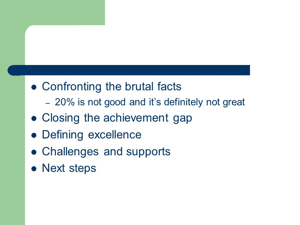 Confronting the brutal facts – 20% is not good and it's definitely not great Closing the achievement gap Defining excellence Challenges and supports Next steps