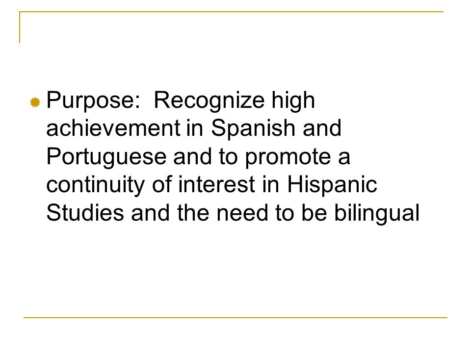  Purpose: Recognize high achievement in Spanish and Portuguese and to promote a continuity of interest in Hispanic Studies and the need to be bilingual