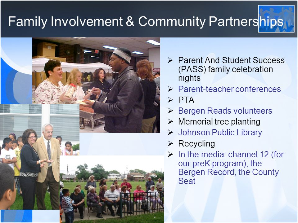 Family Involvement & Community Partnerships  Parent And Student Success (PASS) family celebration nights  Parent-teacher conferences  PTA  Bergen Reads volunteers  Memorial tree planting  Johnson Public Library  Recycling  In the media: channel 12 (for our preK program), the Bergen Record, the County Seat