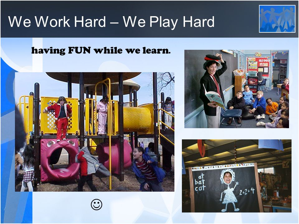 We Work Hard – We Play Hard having FUN while we learn.