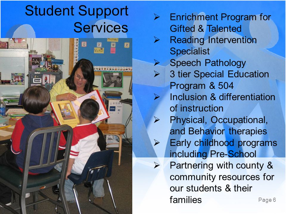 Page 6 Student Support Services  Enrichment Program for Gifted & Talented  Reading Intervention Specialist  Speech Pathology  3 tier Special Education Program & 504  Inclusion & differentiation of instruction  Physical, Occupational, and Behavior therapies  Early childhood programs including Pre-School  Partnering with county & community resources for our students & their families