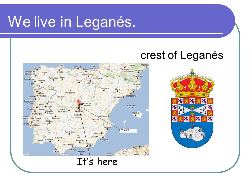 We live in Leganés. crest of Leganés It's here