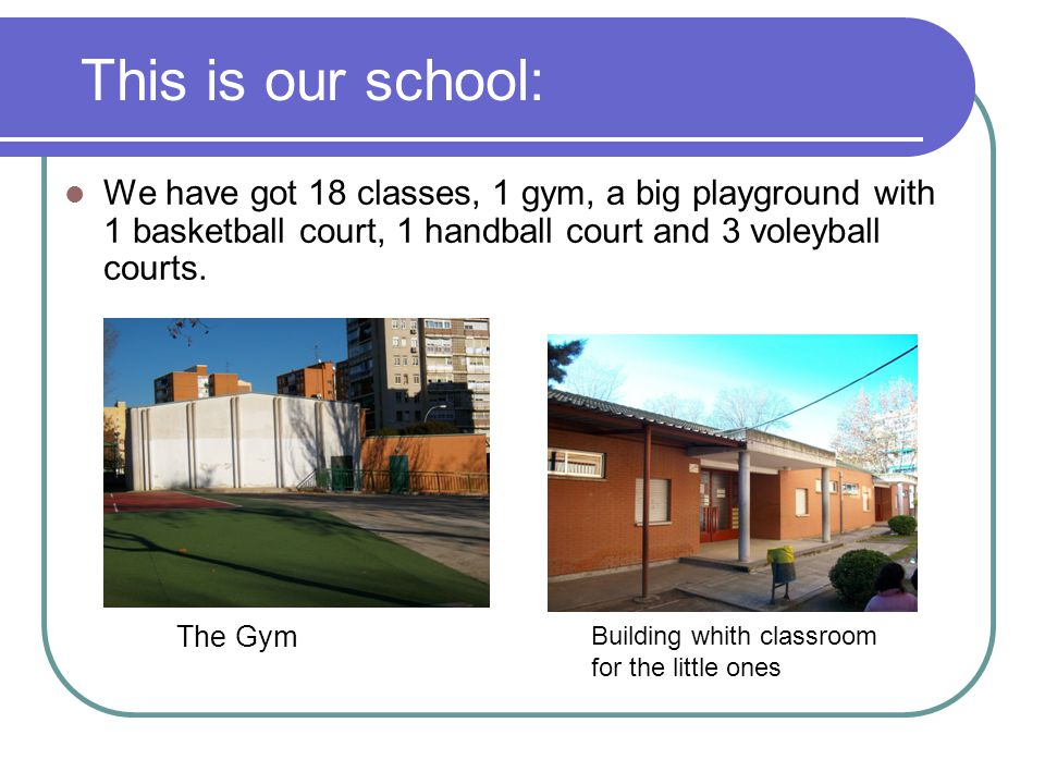 This is our school We have got 18 classes, 1 gym, a big playground with 1 basketball court, 1 handball court and 3 voleyball courts.