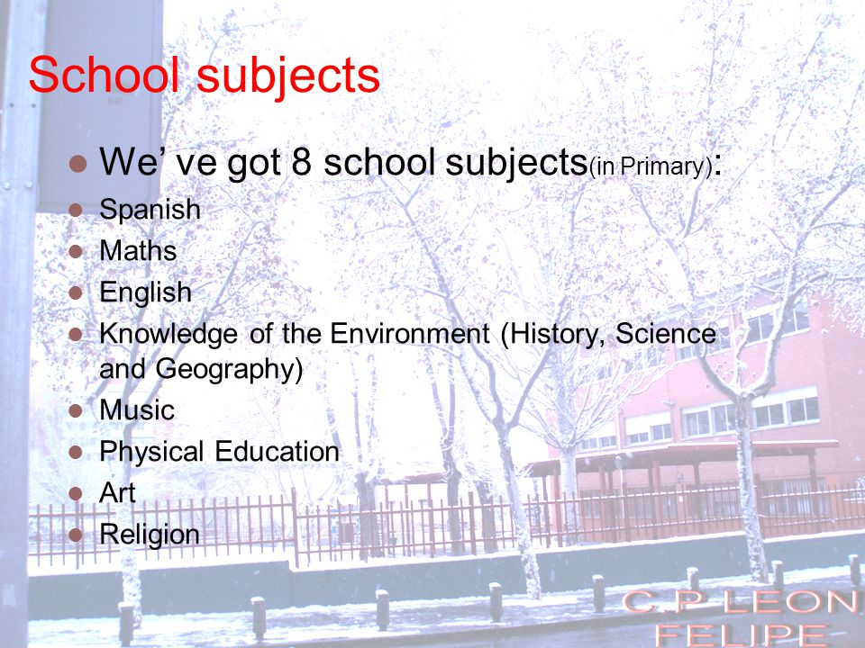 School subjects We' ve got 8 school subjects (in Primary) : Spanish Maths English Knowledge of the Environment (History, Science and Geography) Music Physical Education Art Religion