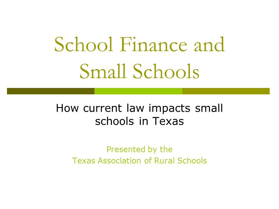 School Finance and Small Schools How current law impacts small schools in Texas Presented by the Texas Association of Rural Schools