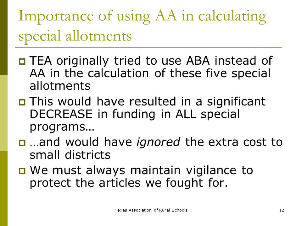 Texas Association of Rural Schools12 Importance of using AA in calculating special allotments  TEA originally tried to use ABA instead of AA in the calculation of these five special allotments  This would have resulted in a significant DECREASE in funding in ALL special programs…  …and would have ignored the extra cost to small districts  We must always maintain vigilance to protect the articles we fought for.