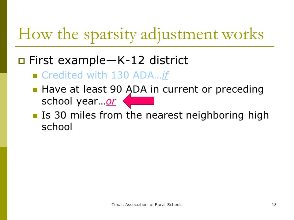 Texas Association of Rural Schools15 How the sparsity adjustment works  First example—K-12 district Credited with 130 ADA…if Have at least 90 ADA in current or preceding school year…or Is 30 miles from the nearest neighboring high school