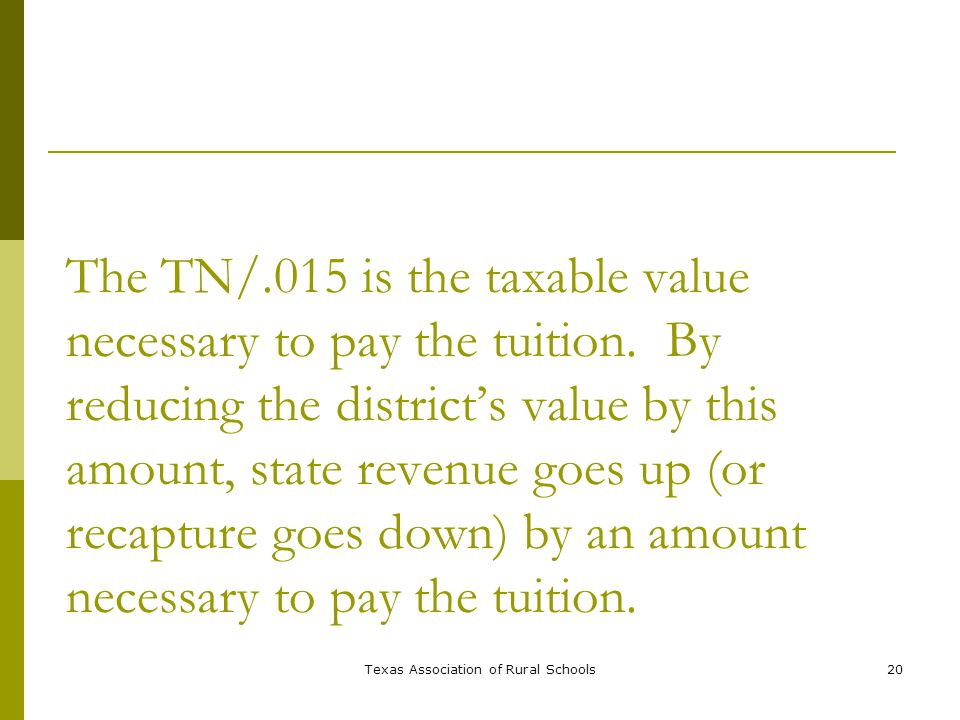 Texas Association of Rural Schools20 The TN/.015 is the taxable value necessary to pay the tuition.