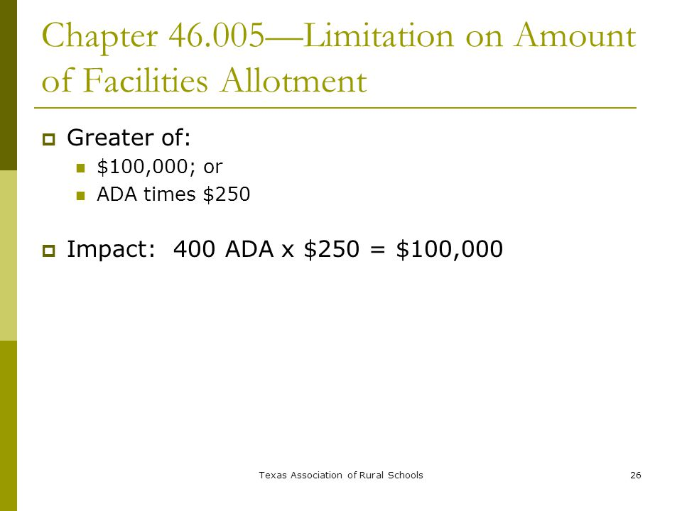 Texas Association of Rural Schools26 Chapter 46.005—Limitation on Amount of Facilities Allotment  Greater of: $100,000; or ADA times $250  Impact: 400 ADA x $250 = $100,000