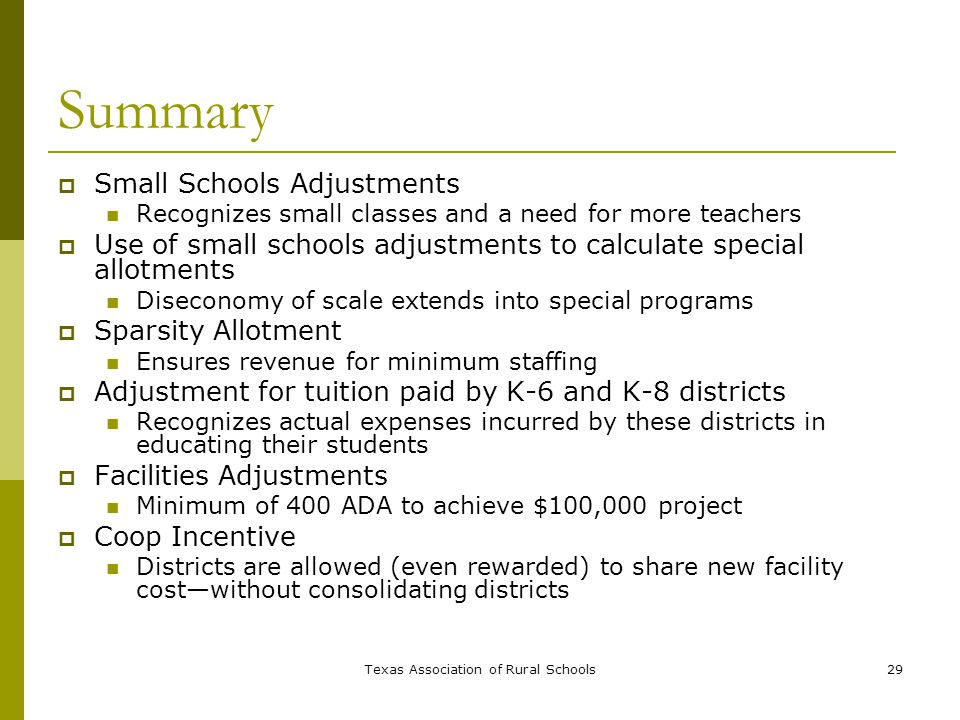 Texas Association of Rural Schools29 Summary  Small Schools Adjustments Recognizes small classes and a need for more teachers  Use of small schools adjustments to calculate special allotments Diseconomy of scale extends into special programs  Sparsity Allotment Ensures revenue for minimum staffing  Adjustment for tuition paid by K-6 and K-8 districts Recognizes actual expenses incurred by these districts in educating their students  Facilities Adjustments Minimum of 400 ADA to achieve $100,000 project  Coop Incentive Districts are allowed (even rewarded) to share new facility cost—without consolidating districts