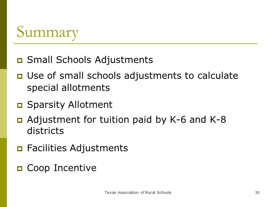 Texas Association of Rural Schools30 Summary  Small Schools Adjustments  Use of small schools adjustments to calculate special allotments  Sparsity Allotment  Adjustment for tuition paid by K-6 and K-8 districts  Facilities Adjustments  Coop Incentive
