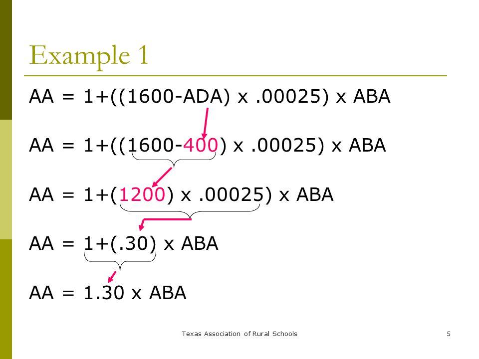 Texas Association of Rural Schools5 Example 1 AA = 1+((1600-ADA) x.00025) x ABA AA = 1+((1600-400) x.00025) x ABA AA = 1+(1200) x.00025) x ABA AA = 1+(.30) x ABA AA = 1.30 x ABA