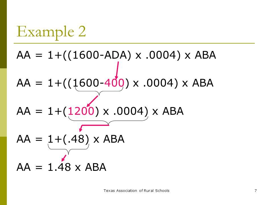 Texas Association of Rural Schools7 Example 2 AA = 1+((1600-ADA) x.0004) x ABA AA = 1+((1600-400) x.0004) x ABA AA = 1+(1200) x.0004) x ABA AA = 1+(.48) x ABA AA = 1.48 x ABA