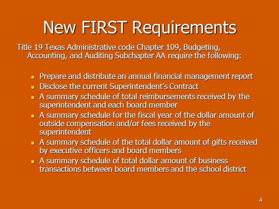 4 New FIRST Requirements Title 19 Texas Administrative code Chapter 109, Budgeting, Accounting, and Auditing Subchapter AA require the following: Prepare and distribute an annual financial management report Prepare and distribute an annual financial management report Disclose the current Superintendent's Contract Disclose the current Superintendent's Contract A summary schedule of total reimbursements received by the superintendent and each board member A summary schedule of total reimbursements received by the superintendent and each board member A summary schedule for the fiscal year of the dollar amount of outside compensation and/or fees received by the superintendent A summary schedule for the fiscal year of the dollar amount of outside compensation and/or fees received by the superintendent A summary schedule of the total dollar amount of gifts received by executive officers and board members A summary schedule of the total dollar amount of gifts received by executive officers and board members A summary schedule of total dollar amount of business transactions between board members and the school district A summary schedule of total dollar amount of business transactions between board members and the school district