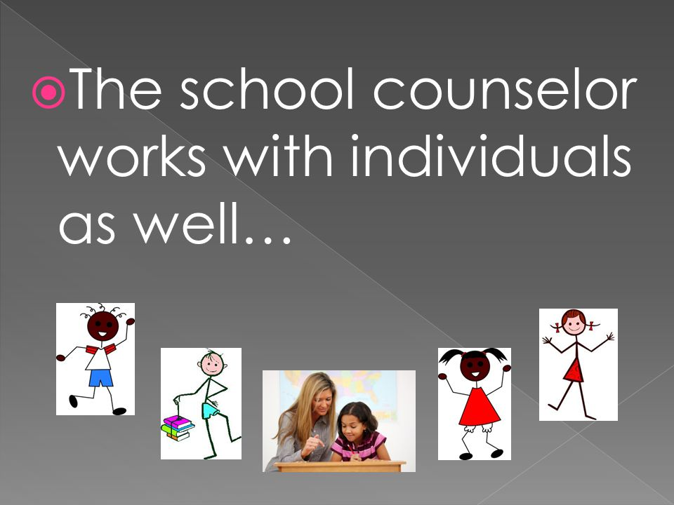  The school counselor works with individuals as well…