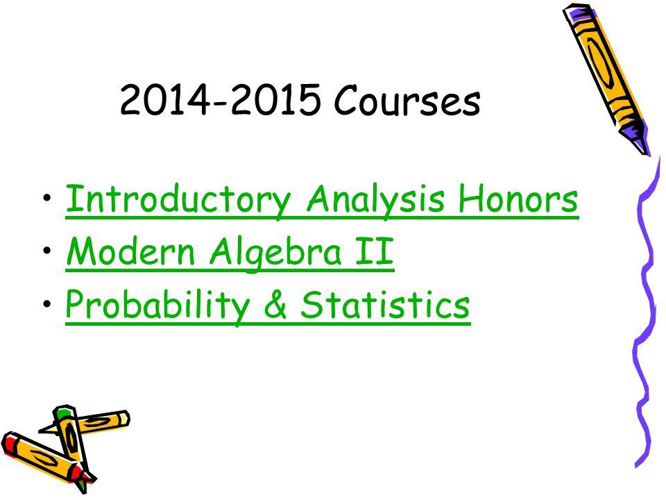2014-2015 Courses Introductory Analysis Honors Modern Algebra II Probability & Statistics