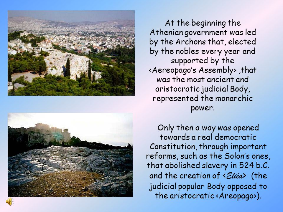 At the beginning the Athenian government was led by the Archons that, elected by the nobles every year and supported by the,that was the most ancient