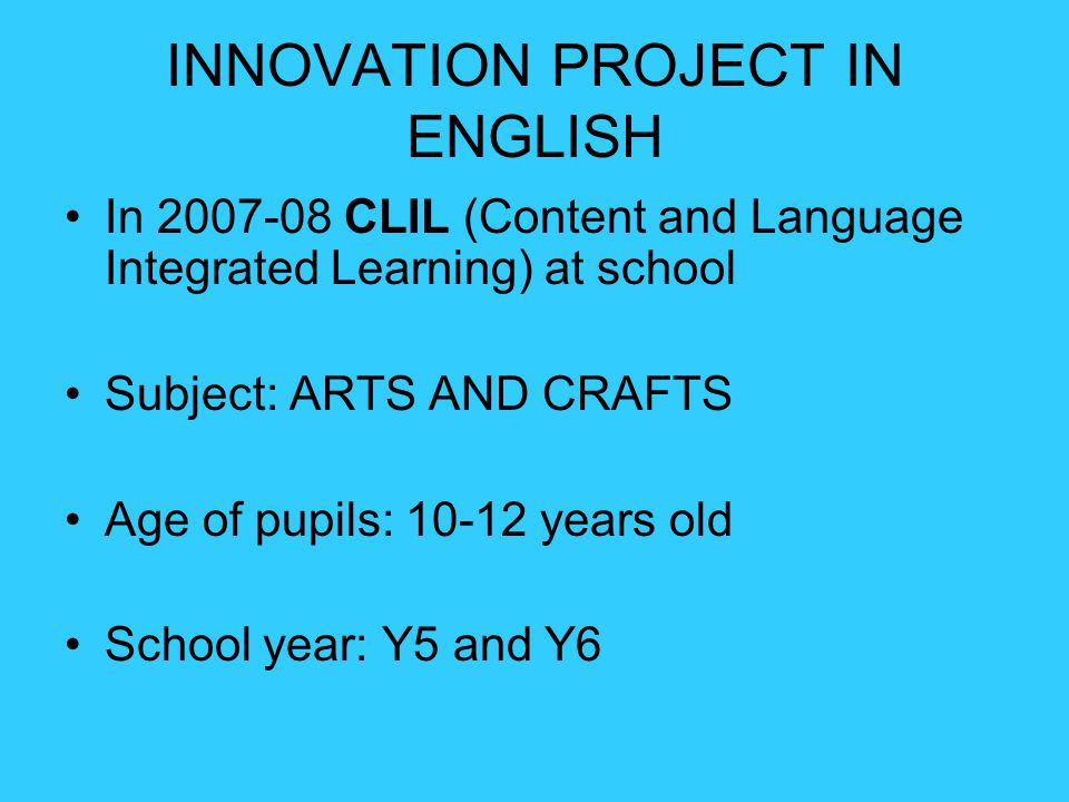 INNOVATION PROJECT IN ENGLISH In 2007-08 CLIL (Content and Language Integrated Learning) at school Subject: ARTS AND CRAFTS Age of pupils: 10-12 years old School year: Y5 and Y6