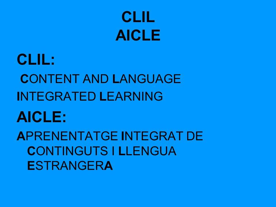 CLIL AICLE CLIL: CONTENT AND LANGUAGE INTEGRATED LEARNING AICLE: APRENENTATGE INTEGRAT DE CONTINGUTS I LLENGUA ESTRANGERA