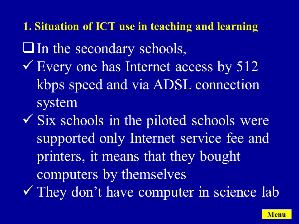  In the secondary schools, Every one has Internet access by 512 kbps speed and via ADSL connection system Six schools in the piloted schools were supported only Internet service fee and printers, it means that they bought computers by themselves They don't have computer in science lab Menu 1.