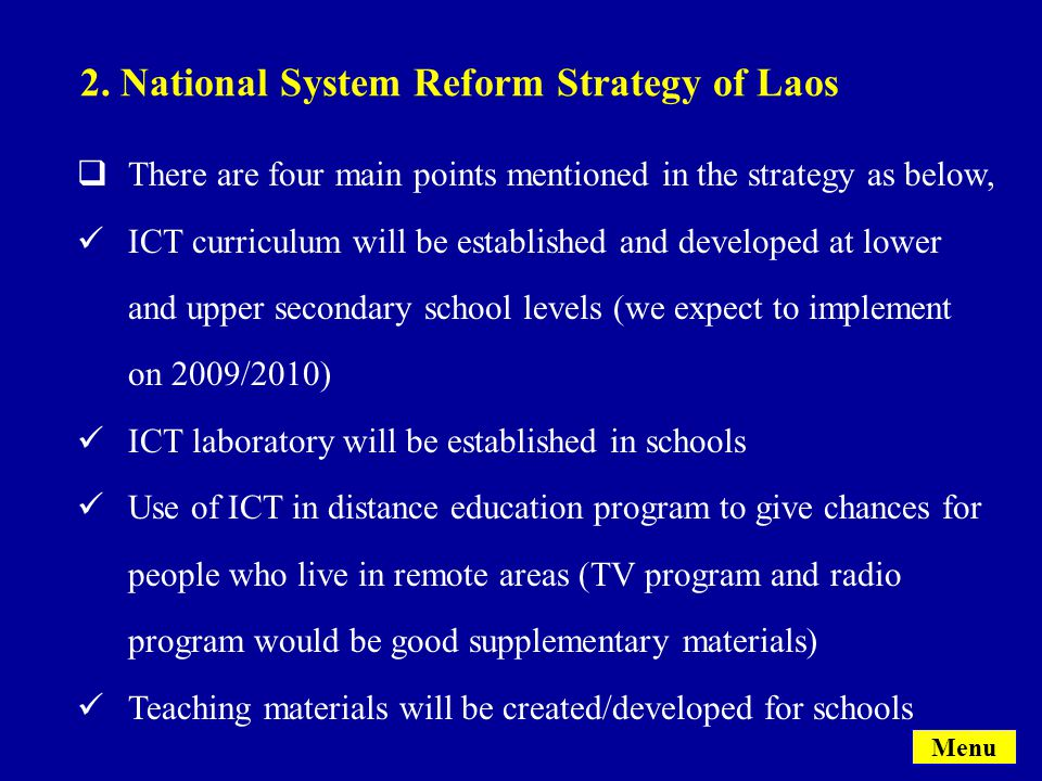  There are four main points mentioned in the strategy as below, ICT curriculum will be established and developed at lower and upper secondary school levels (we expect to implement on 2009/2010) ICT laboratory will be established in schools Use of ICT in distance education program to give chances for people who live in remote areas (TV program and radio program would be good supplementary materials) Teaching materials will be created/developed for schools 2.