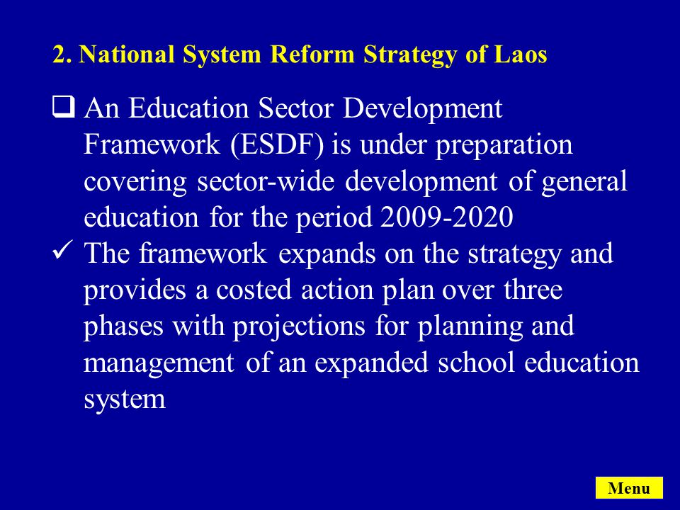  An Education Sector Development Framework (ESDF) is under preparation covering sector-wide development of general education for the period 2009-2020 The framework expands on the strategy and provides a costed action plan over three phases with projections for planning and management of an expanded school education system 2.