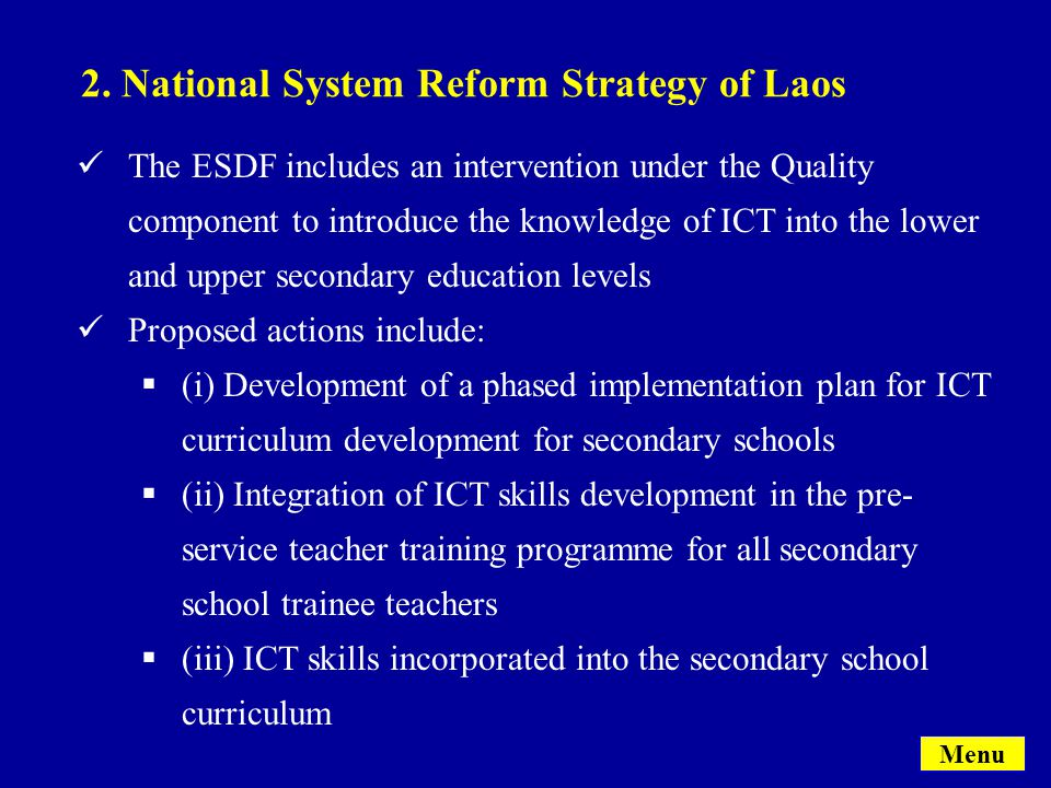 The ESDF includes an intervention under the Quality component to introduce the knowledge of ICT into the lower and upper secondary education levels Proposed actions include:  (i) Development of a phased implementation plan for ICT curriculum development for secondary schools  (ii) Integration of ICT skills development in the pre- service teacher training programme for all secondary school trainee teachers  (iii) ICT skills incorporated into the secondary school curriculum Menu 2.