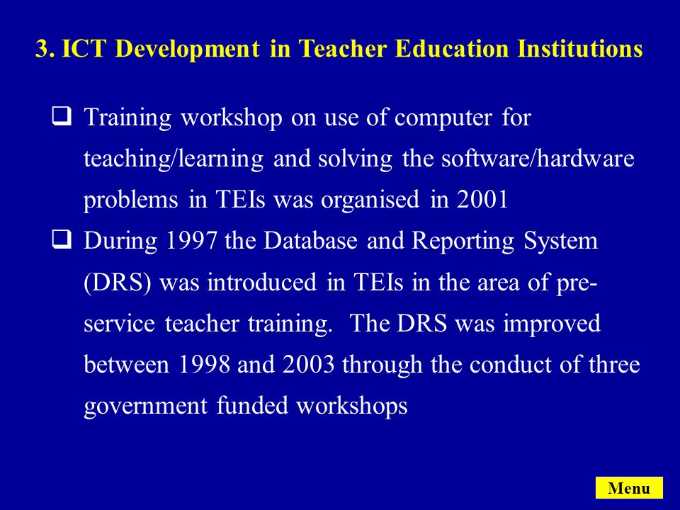 Menu  Training workshop on use of computer for teaching/learning and solving the software/hardware problems in TEIs was organised in 2001  During 1997 the Database and Reporting System (DRS) was introduced in TEIs in the area of pre- service teacher training.
