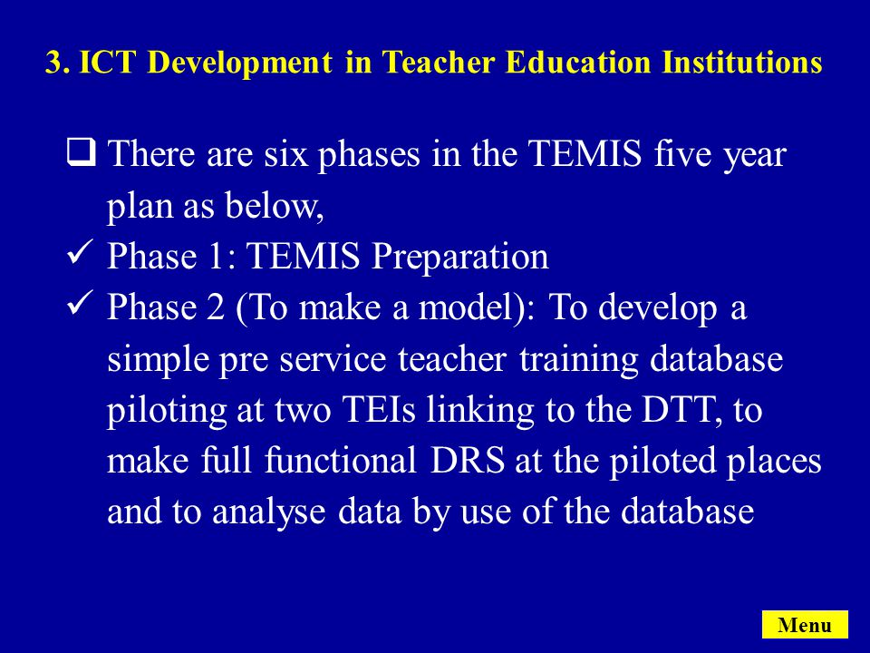 Menu  There are six phases in the TEMIS five year plan as below, Phase 1: TEMIS Preparation Phase 2 (To make a model): To develop a simple pre service teacher training database piloting at two TEIs linking to the DTT, to make full functional DRS at the piloted places and to analyse data by use of the database 3.