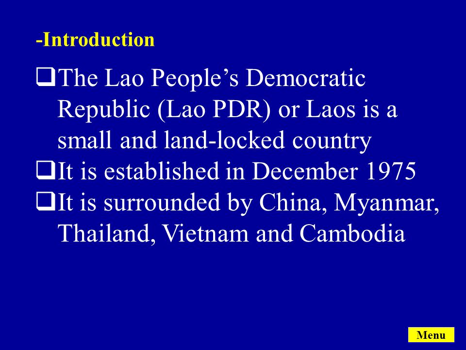  The Lao People's Democratic Republic (Lao PDR) or Laos is a small and land-locked country  It is established in December 1975  It is surrounded by China, Myanmar, Thailand, Vietnam and Cambodia -Introduction Menu