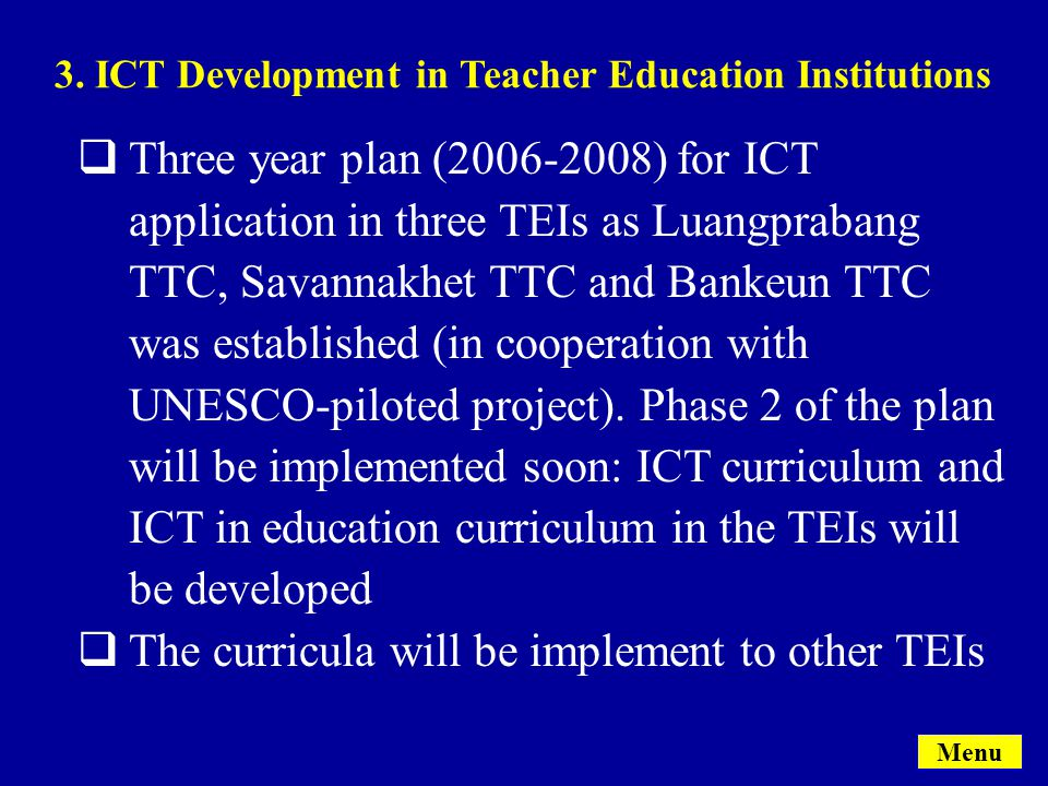 Menu  Three year plan (2006-2008) for ICT application in three TEIs as Luangprabang TTC, Savannakhet TTC and Bankeun TTC was established (in cooperation with UNESCO-piloted project).