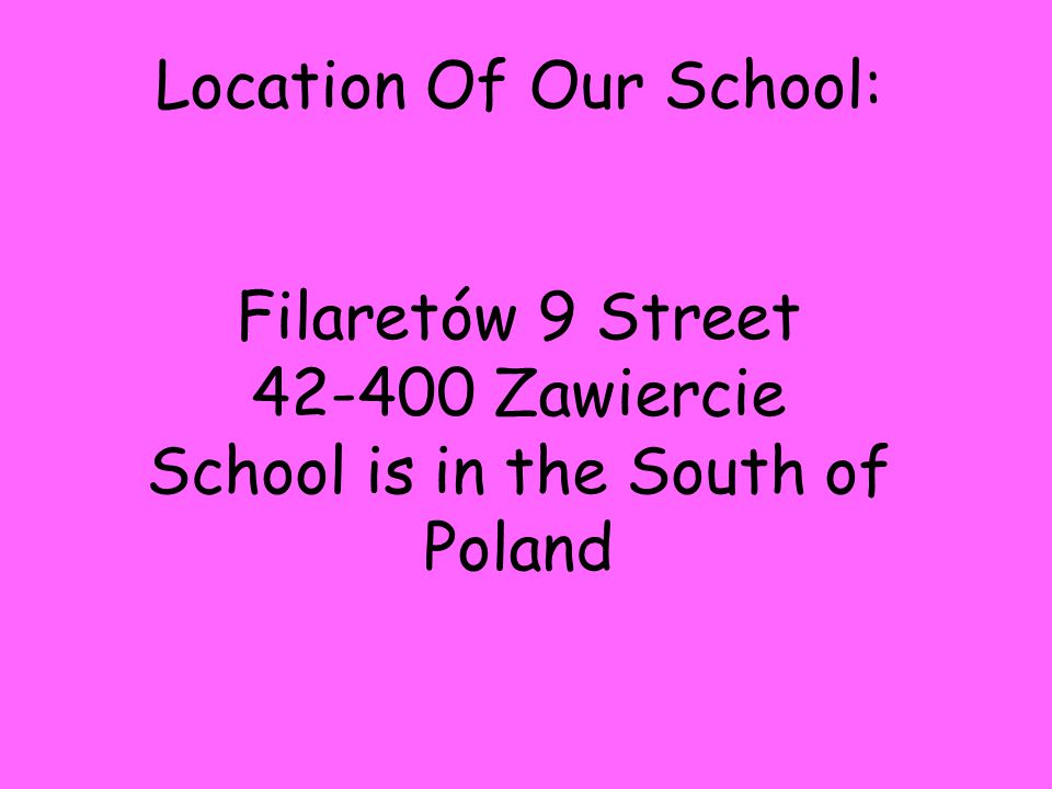 Location Of Our School: Filaretów 9 Street 42-400 Zawiercie School is in the South of Poland