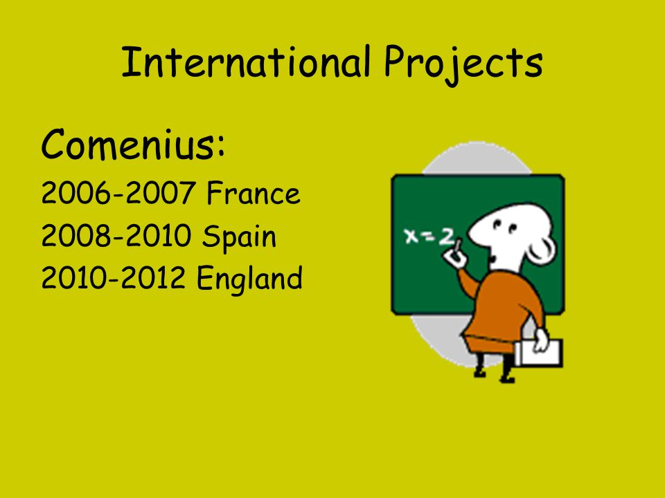 International Projects Comenius: 2006-2007 France 2008-2010 Spain 2010-2012 England
