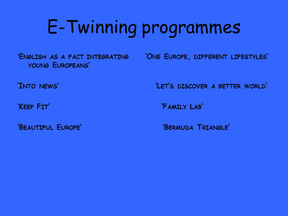 E-Twinning programmes ' E NGLISH AS A FACT INTEGRATING 'O NE E UROPE, DIFFERENT LIFESTYLES ' YOUNG E UROPEANS ' 'I NTO NEWS ' 'L ET ' S DISCOVER A BETTER WORLD ' 'K EEP F IT ' 'F AMILY L AB ' 'B EAUTIFUL E UROPE ' 'B ERMUDA T RIANGLE '