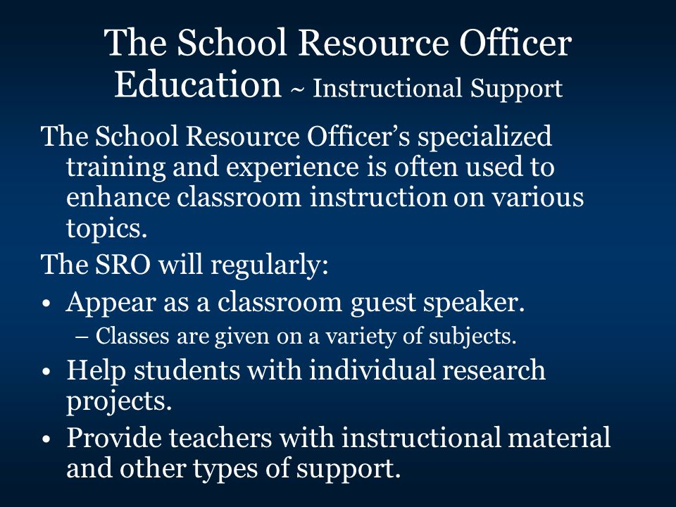 The School Resource Officer's specialized training and experience is often used to enhance classroom instruction on various topics.