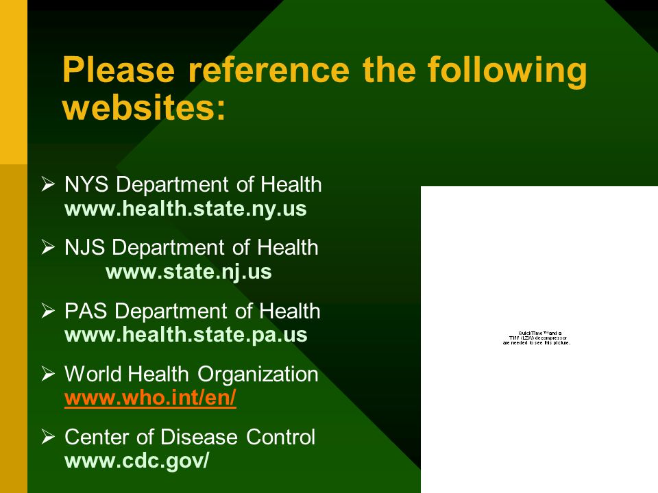 Please reference the following websites:  NYS Department of Health www.health.state.ny.us  NJS Department of Health www.state.nj.us  PAS Department of Health www.health.state.pa.us  World Health Organization www.who.int/en/ www.who.int/en/  Center of Disease Control www.cdc.gov/