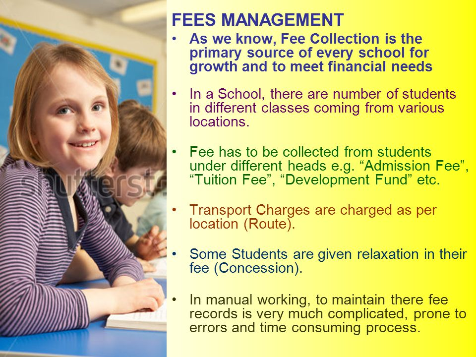 FEES MANAGEMENT As we know, Fee Collection is the primary source of every school for growth and to meet financial needs In a School, there are number